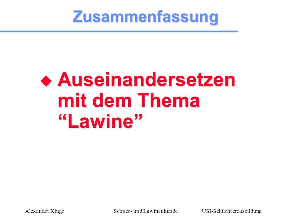 USI-Schilehrerausbildung Alexander KlugeSchnee- und Lawinenkunde Zusammenfassung Auseinandersetzen mit dem Thema Lawine Auseinandersetzen mit dem Them