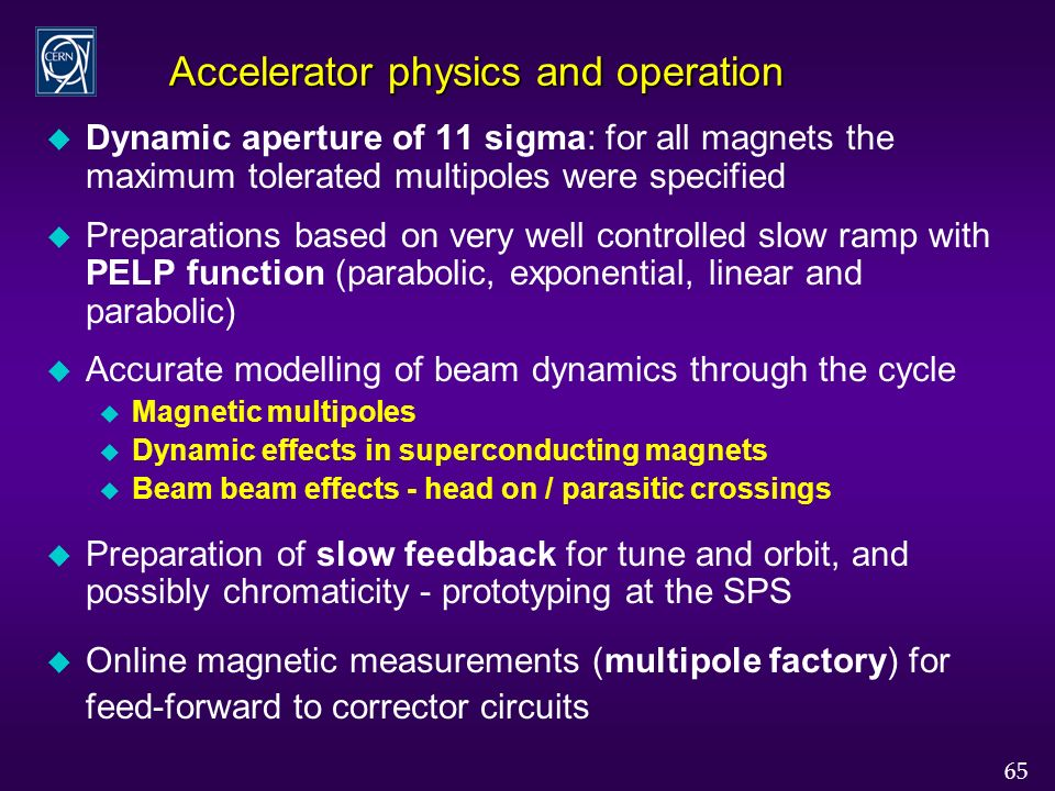 65 Accelerator physics and operation u Dynamic aperture of 11 sigma: for all magnets the maximum tolerated multipoles were specified u Preparations based on very well controlled slow ramp with PELP function (parabolic, exponential, linear and parabolic) u Accurate modelling of beam dynamics through the cycle u Magnetic multipoles u Dynamic effects in superconducting magnets u Beam beam effects - head on / parasitic crossings u Preparation of slow feedback for tune and orbit, and possibly chromaticity - prototyping at the SPS u Online magnetic measurements (multipole factory) for feed-forward to corrector circuits