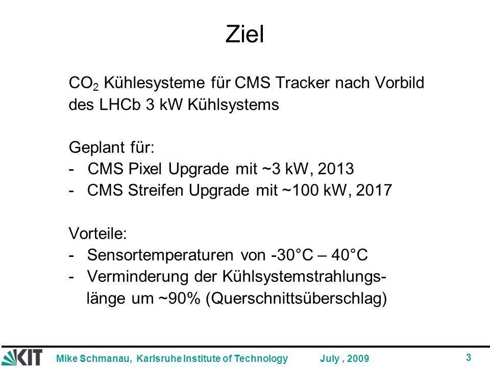 Mike Schmanau, Karlsruhe Institute of Technology 3 July, 2009 Ziel CO 2 Kühlesysteme für CMS Tracker nach Vorbild des LHCb 3 kW Kühlsystems Geplant für: - CMS Pixel Upgrade mit ~3 kW, 2013 -CMS Streifen Upgrade mit ~100 kW, 2017 Vorteile: -Sensortemperaturen von -30°C – 40°C -Verminderung der Kühlsystemstrahlungs- länge um ~90% (Querschnittsüberschlag)