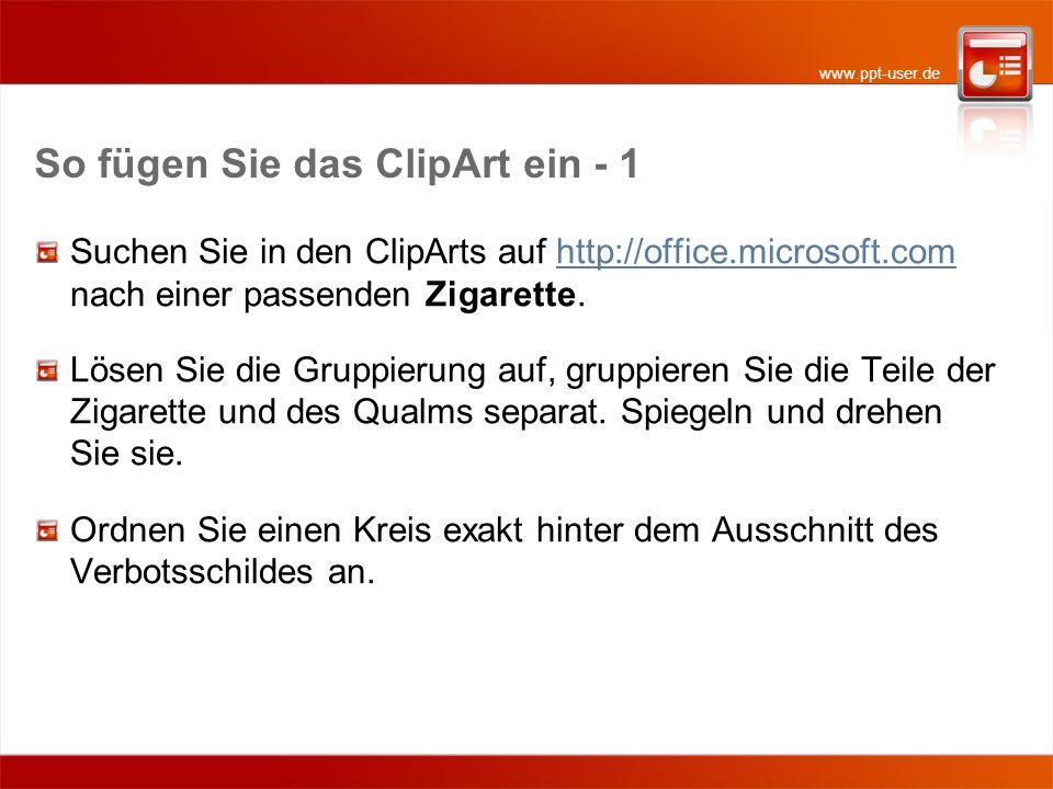 www.ppt-user.de So fügen Sie das ClipArt ein - 1 Suchen Sie in den ClipArts auf http://office.microsoft.com nach einer passenden Zigarette.http://offi