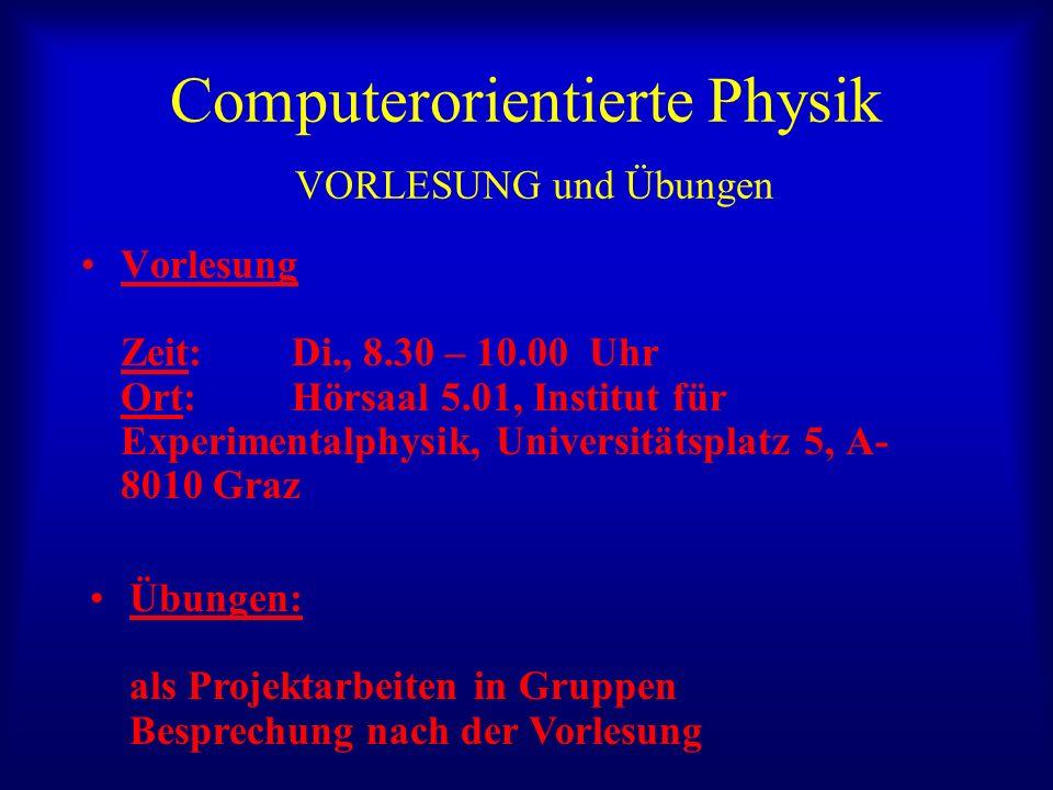 Computerorientierte Physik VORLESUNG und Übungen Vorlesung Zeit: Di., 8.30 – 10.00 Uhr Ort: Hörsaal 5.01, Institut für Experimentalphysik, Universität