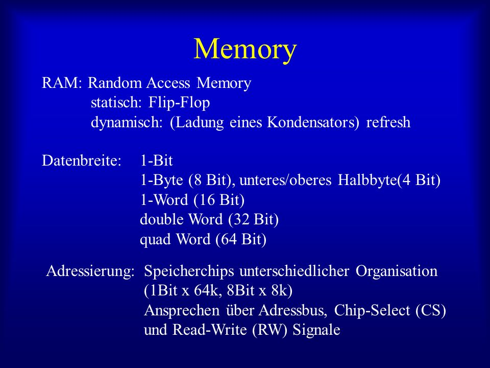 Memory RAM: Random Access Memory statisch: Flip-Flop dynamisch: (Ladung eines Kondensators) refresh Datenbreite: 1-Bit 1-Byte (8 Bit), unteres/oberes