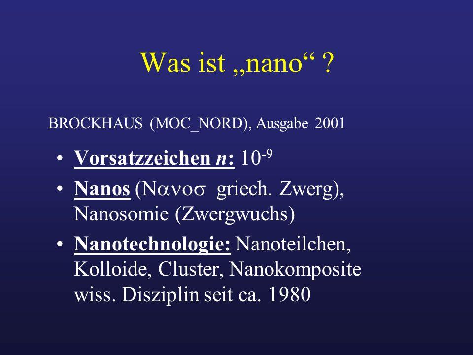 Was ist nano ? Vorsatzzeichen n: 10 -9 Nanos ( griech. Zwerg), Nanosomie (Zwergwuchs) Nanotechnologie: Nanoteilchen, Kolloide, Cluster, Nanokomposite