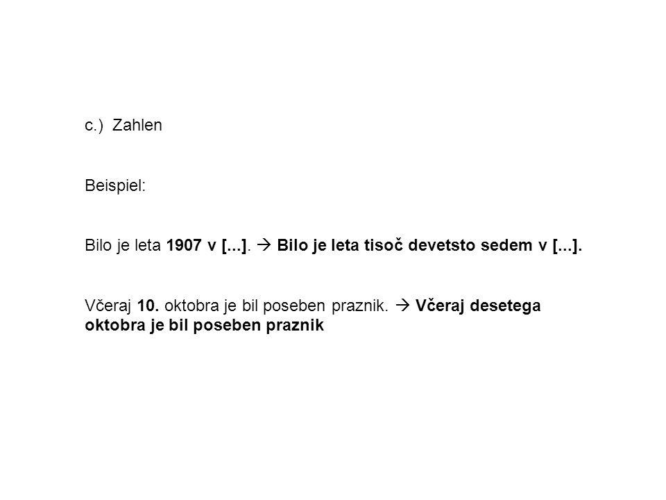 c.) Zahlen Beispiel: Bilo je leta 1907 v [...]. Bilo je leta tisoč devetsto sedem v [...]. Včeraj 10. oktobra je bil poseben praznik. Včeraj desetega