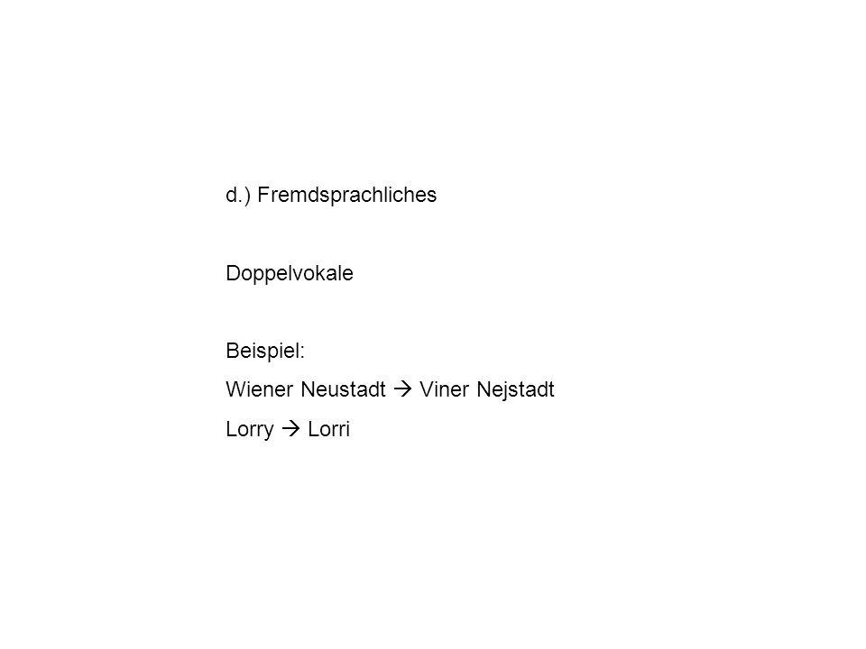 d.) Fremdsprachliches Doppelvokale Beispiel: Wiener Neustadt Viner Nejstadt Lorry Lorri
