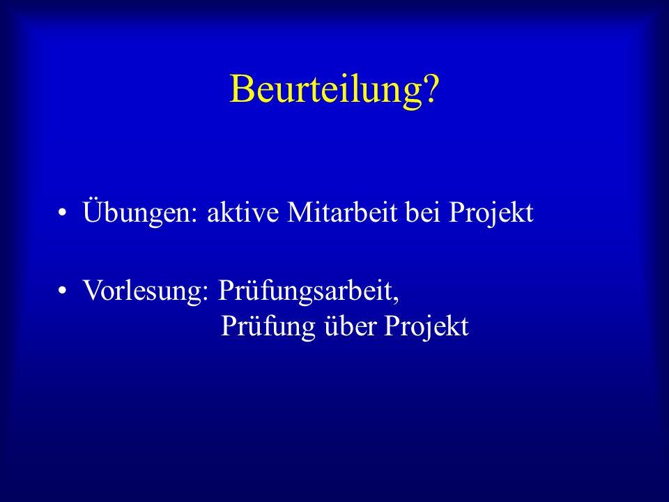 Beurteilung? Übungen: aktive Mitarbeit bei Projekt Vorlesung: Prüfungsarbeit, Prüfung über Projekt