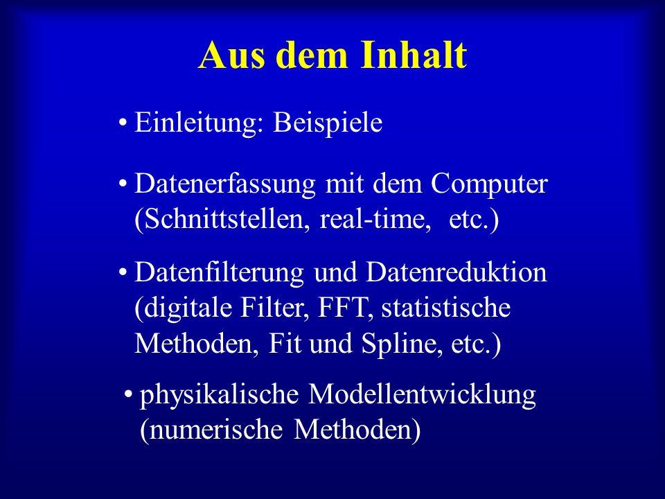 Aus dem Inhalt physikalische Modellentwicklung (numerische Methoden) Datenerfassung mit dem Computer (Schnittstellen, real-time, etc.) Datenfilterung und Datenreduktion (digitale Filter, FFT, statistische Methoden, Fit und Spline, etc.) Einleitung: Beispiele