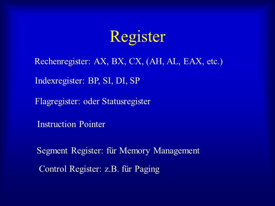 Register Rechenregister: AX, BX, CX, (AH, AL, EAX, etc.) Indexregister: BP, SI, DI, SP Flagregister: oder Statusregister Instruction Pointer Segment R