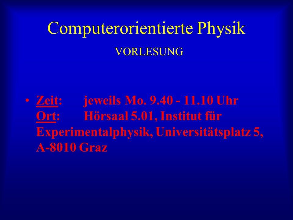 Computerorientierte Physik VORLESUNG Zeit: jeweils Mo. 9.40 - 11.10 Uhr Ort: Hörsaal 5.01, Institut für Experimentalphysik, Universitätsplatz 5, A-801