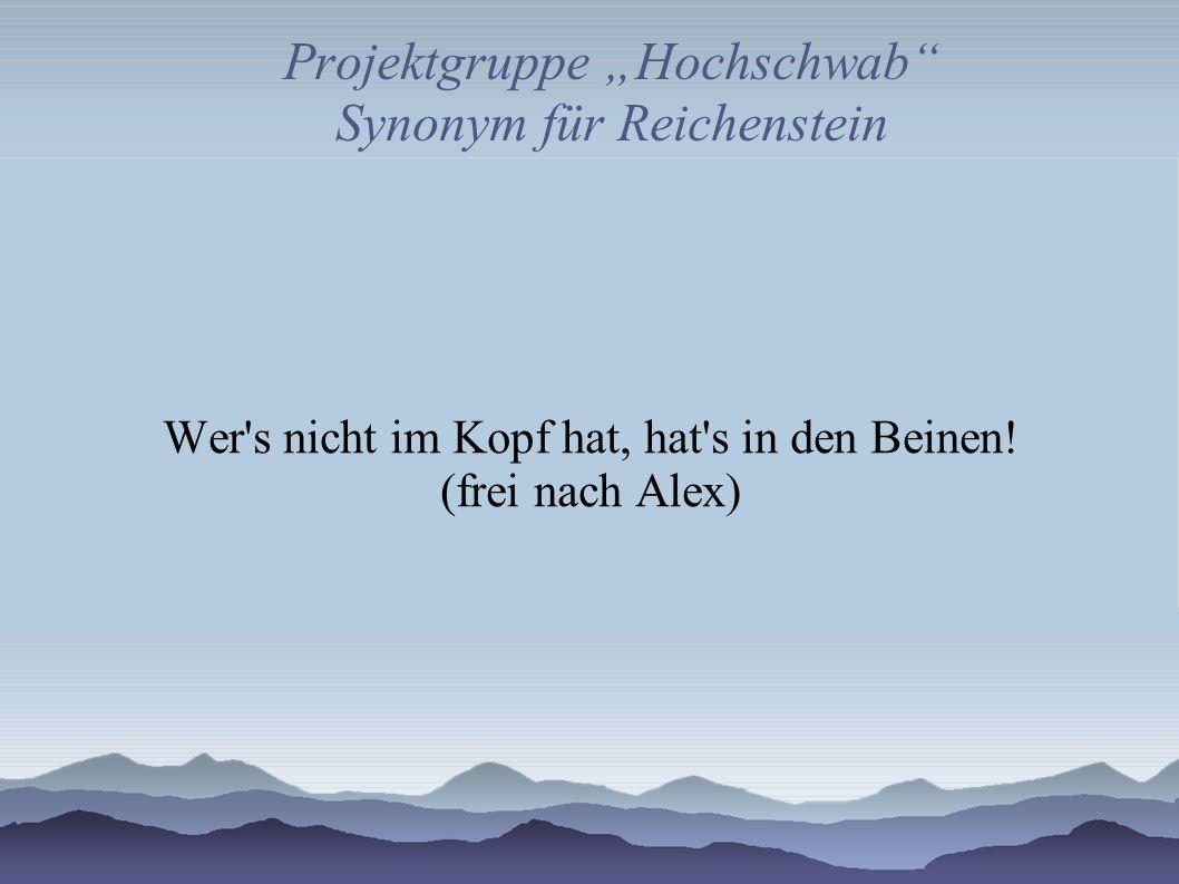 Projektgruppe Hochschwab Synonym für Reichenstein Wer's nicht im Kopf hat, hat's in den Beinen! (frei nach Alex)