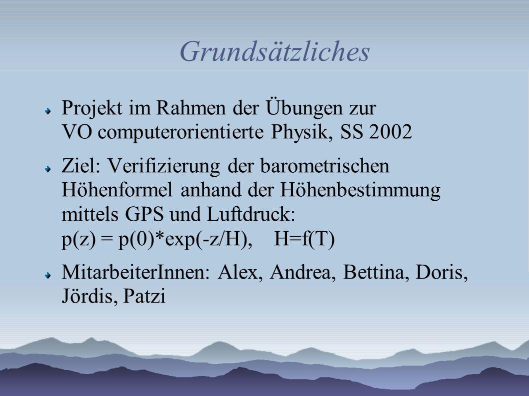 Grundsätzliches Projekt im Rahmen der Übungen zur VO computerorientierte Physik, SS 2002 Ziel: Verifizierung der barometrischen Höhenformel anhand der Höhenbestimmung mittels GPS und Luftdruck: p(z) = p(0)*exp(-z/H), H=f(T) MitarbeiterInnen: Alex, Andrea, Bettina, Doris, Jördis, Patzi