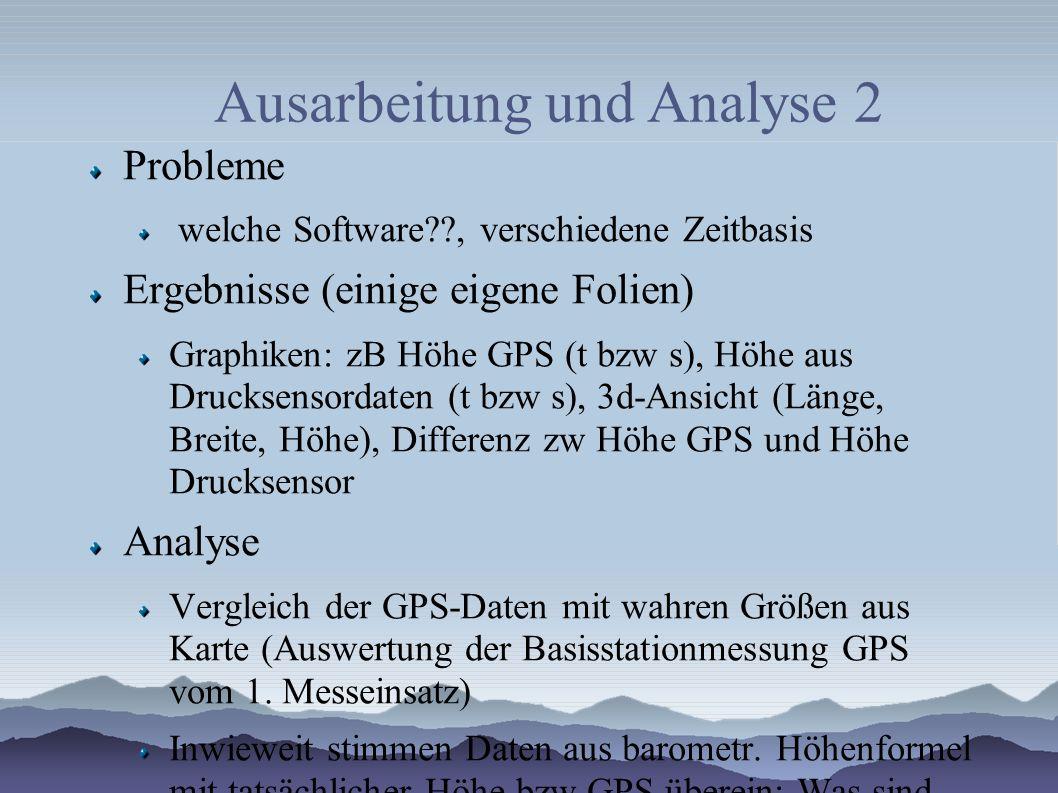 Ausarbeitung und Analyse 2 Probleme welche Software , verschiedene Zeitbasis Ergebnisse (einige eigene Folien) Graphiken: zB Höhe GPS (t bzw s), Höhe aus Drucksensordaten (t bzw s), 3d-Ansicht (Länge, Breite, Höhe), Differenz zw Höhe GPS und Höhe Drucksensor Analyse Vergleich der GPS-Daten mit wahren Größen aus Karte (Auswertung der Basisstationmessung GPS vom 1.