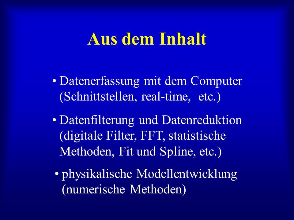 Aus dem Inhalt physikalische Modellentwicklung (numerische Methoden) Datenerfassung mit dem Computer (Schnittstellen, real-time, etc.) Datenfilterung und Datenreduktion (digitale Filter, FFT, statistische Methoden, Fit und Spline, etc.)