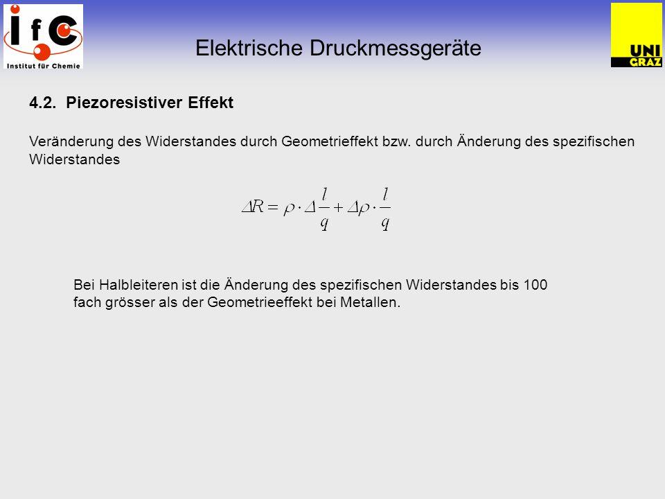 4.2. Piezoresistiver Effekt Veränderung des Widerstandes durch Geometrieffekt bzw. durch Änderung des spezifischen Widerstandes Elektrische Druckmessg