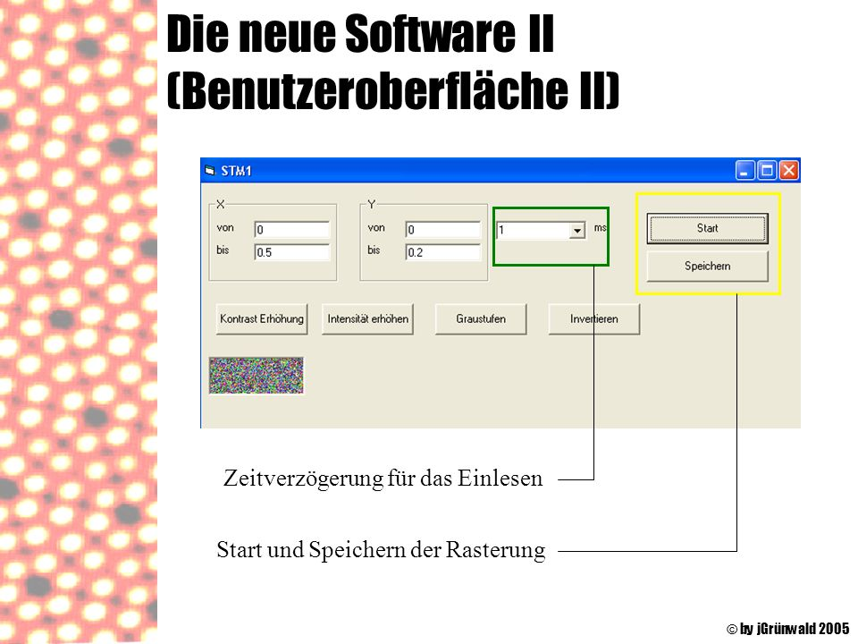 Die neue Software II (Benutzeroberfläche II) © by jGrünwald 2005 Start und Speichern der Rasterung Zeitverzögerung für das Einlesen