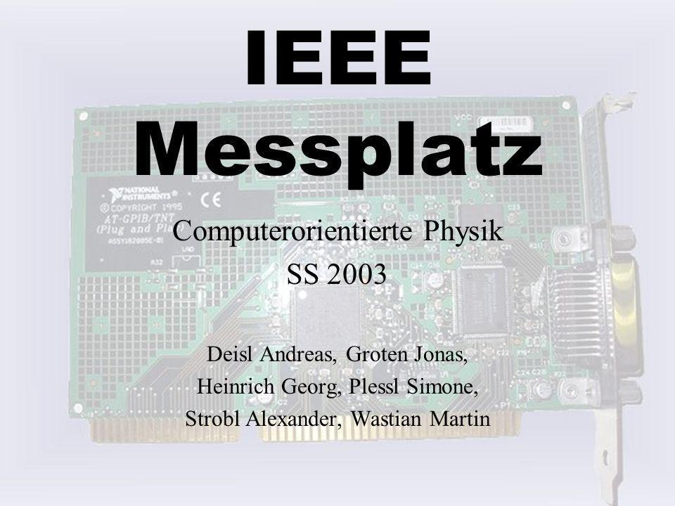 IEEE Messplatz Computerorientierte Physik SS 2003 Deisl Andreas, Groten Jonas, Heinrich Georg, Plessl Simone, Strobl Alexander, Wastian Martin