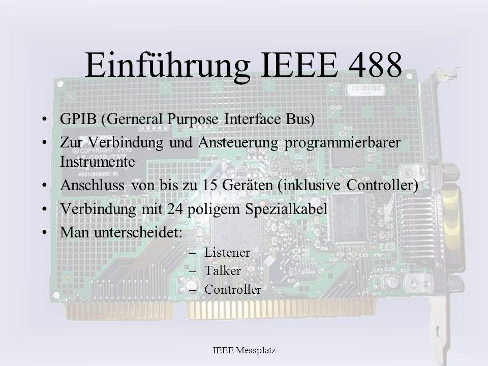 IEEE Messplatz Einführung IEEE 488 GPIB (Gerneral Purpose Interface Bus) Zur Verbindung und Ansteuerung programmierbarer Instrumente Anschluss von bis