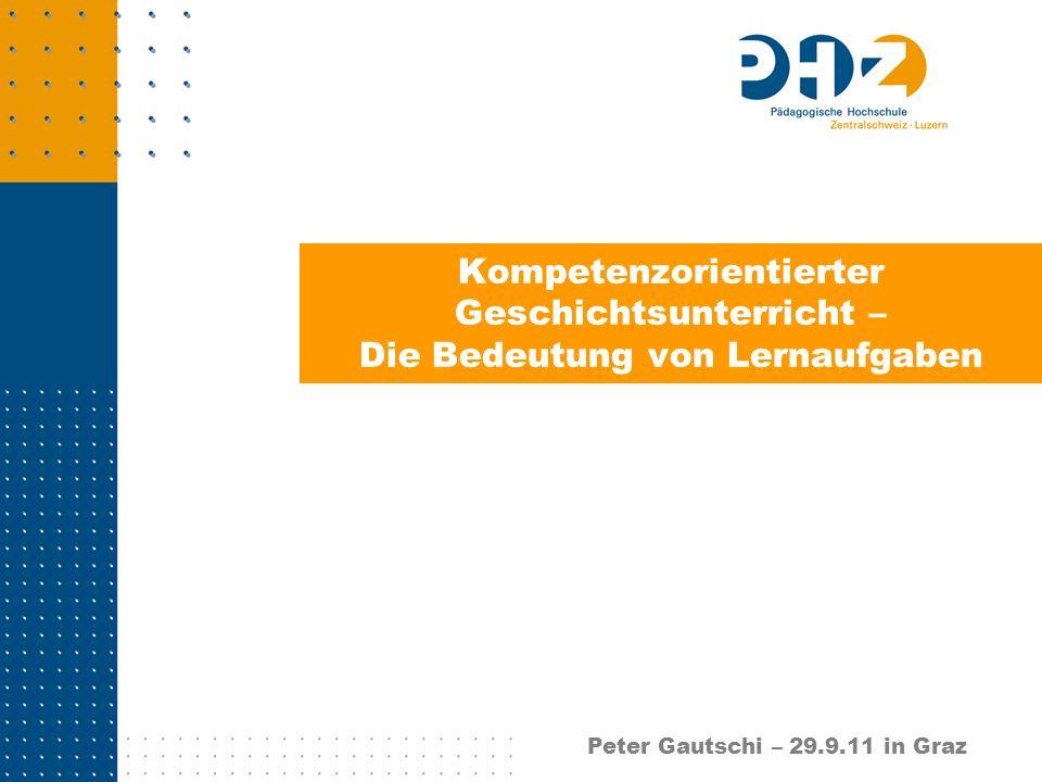 Kompetenzorientierter Geschichtsunterricht – Die Bedeutung von Lernaufgaben Peter Gautschi – 29.9.11 in Graz