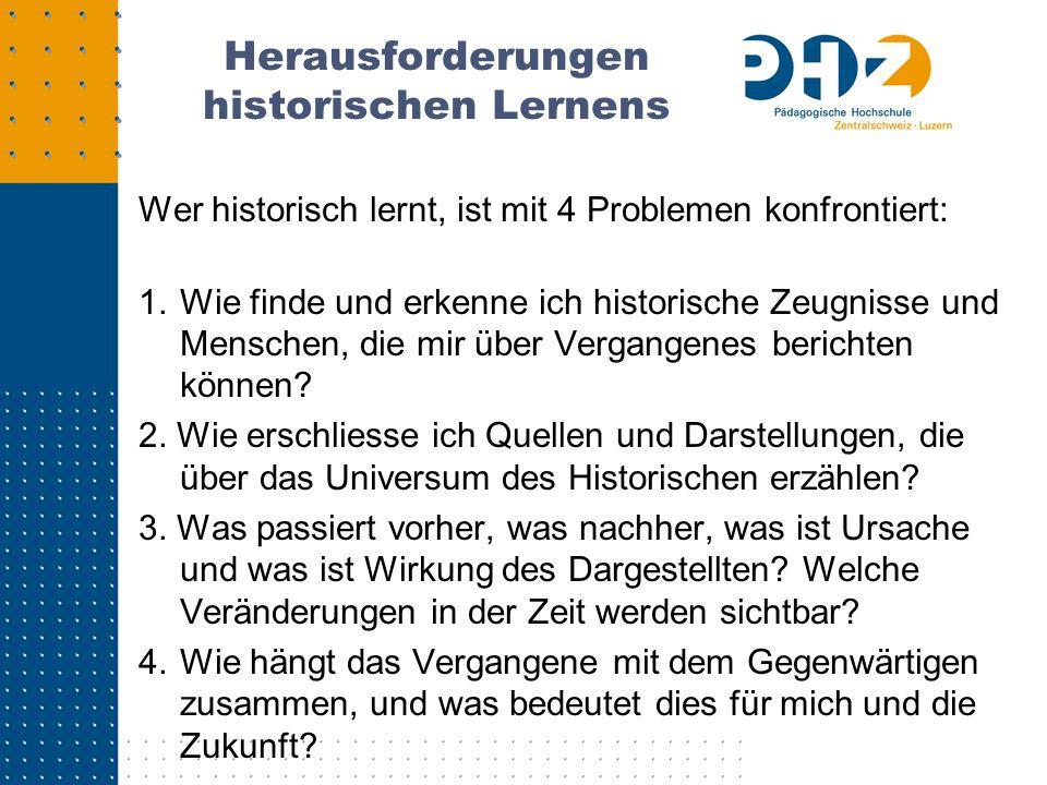 Herausforderungen historischen Lernens Wer historisch lernt, ist mit 4 Problemen konfrontiert: 1.Wie finde und erkenne ich historische Zeugnisse und M