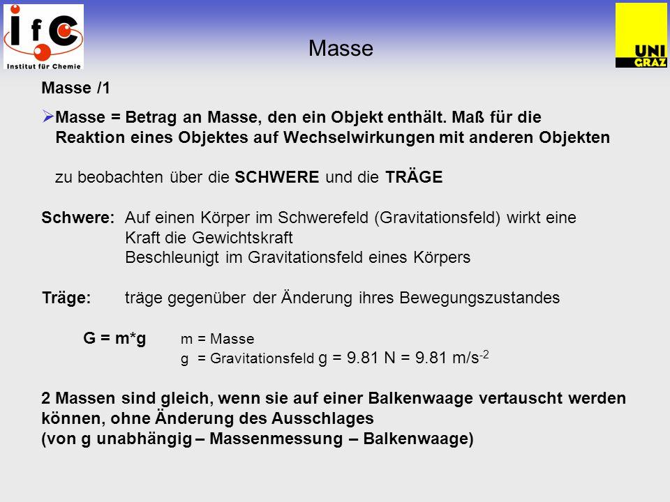 Masse /1 Masse = Betrag an Masse, den ein Objekt enthält. Maß für die Reaktion eines Objektes auf Wechselwirkungen mit anderen Objekten zu beobachten
