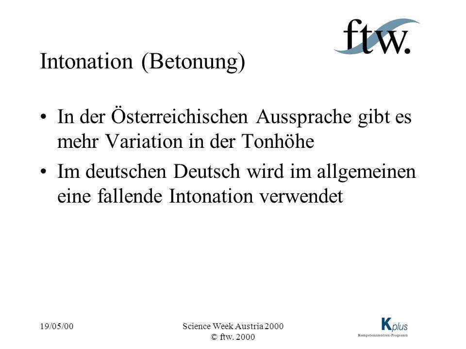 19/05/00Science Week Austria 2000 © ftw. 2000 Intonation (Betonung) In der Österreichischen Aussprache gibt es mehr Variation in der Tonhöhe Im deutsc