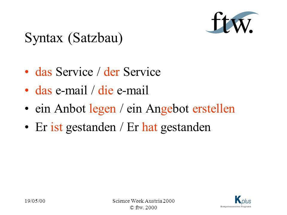 19/05/00Science Week Austria 2000 © ftw. 2000 Syntax (Satzbau) das Service / der Service das e-mail / die e-mail ein Anbot legen / ein Angebot erstell