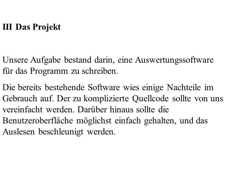 III Das Projekt Unsere Aufgabe bestand darin, eine Auswertungssoftware für das Programm zu schreiben. Die bereits bestehende Software wies einige Nach