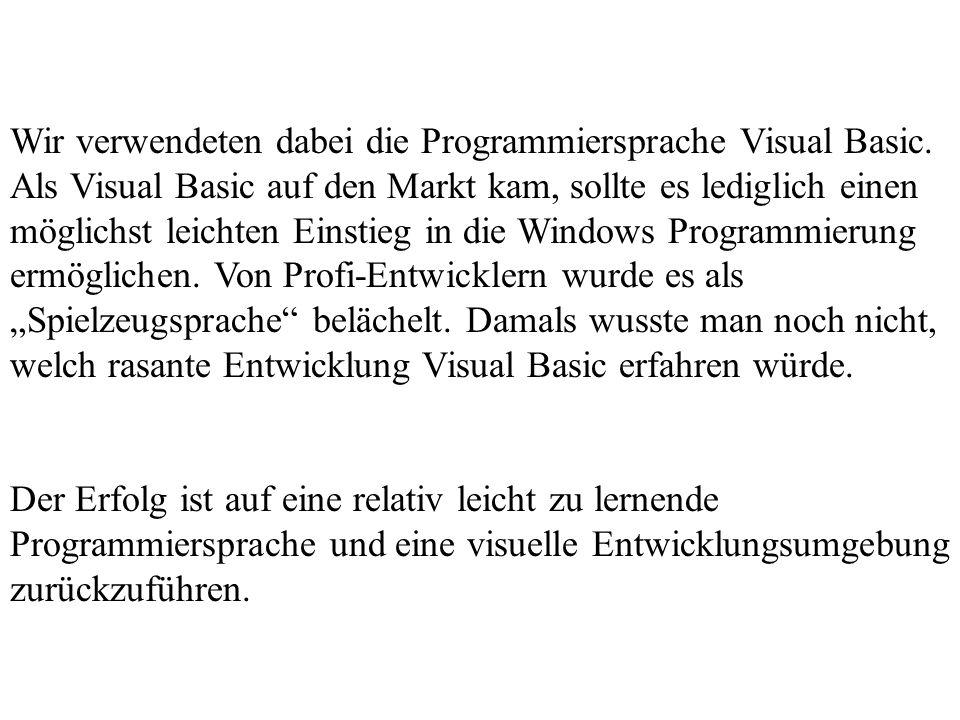 Wir verwendeten dabei die Programmiersprache Visual Basic. Als Visual Basic auf den Markt kam, sollte es lediglich einen möglichst leichten Einstieg i