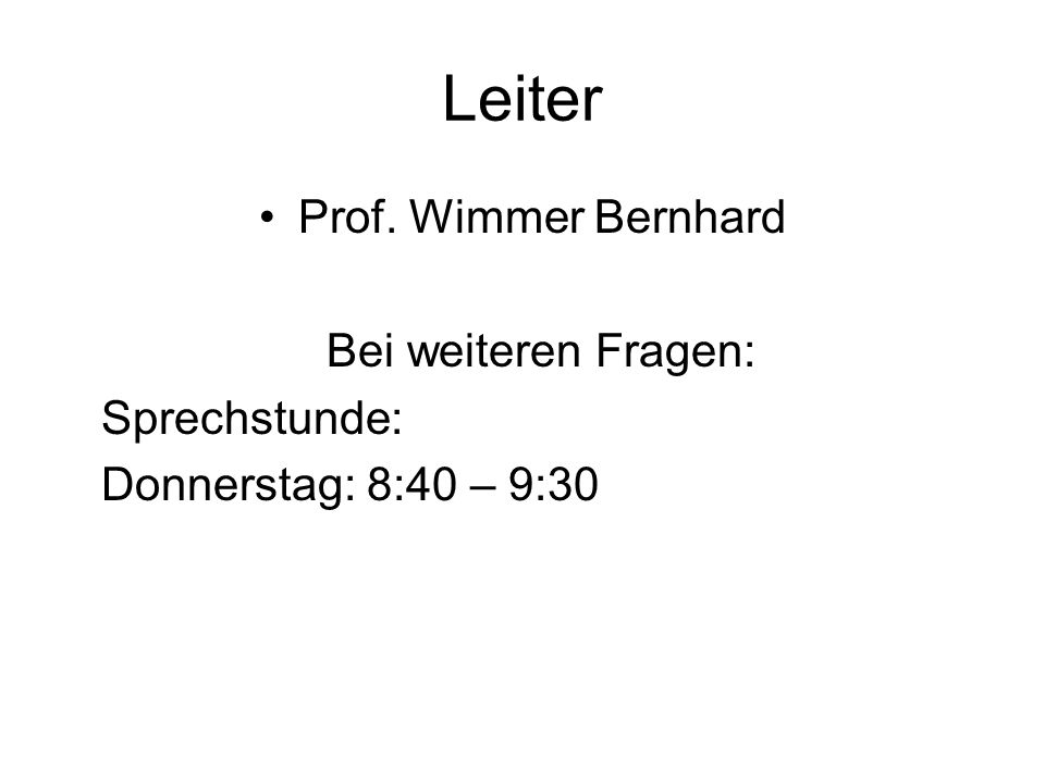 Leiter Prof. Wimmer Bernhard Bei weiteren Fragen: Sprechstunde: Donnerstag: 8:40 – 9:30