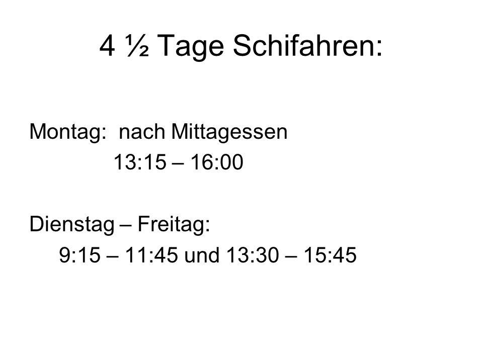 4 ½ Tage Schifahren: Montag: nach Mittagessen 13:15 – 16:00 Dienstag – Freitag: 9:15 – 11:45 und 13:30 – 15:45