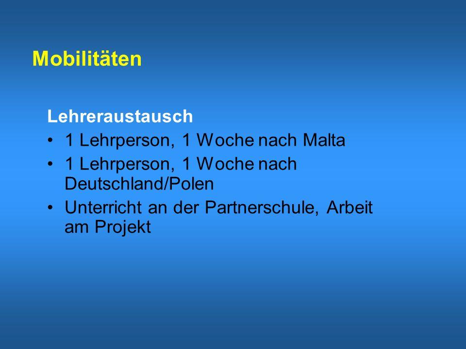Mobilitäten Lehreraustausch 1 Lehrperson, 1 Woche nach Malta 1 Lehrperson, 1 Woche nach Deutschland/Polen Unterricht an der Partnerschule, Arbeit am Projekt