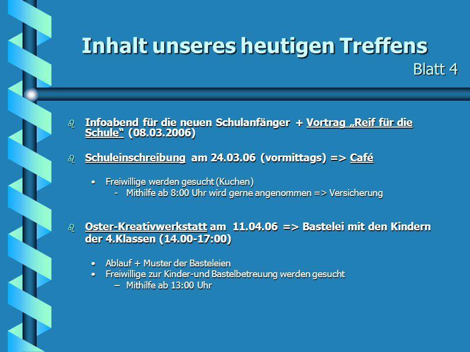 Inhalt unseres heutigen Treffens Blatt 4 b Infoabend für die neuen Schulanfänger + Vortrag Reif für die Schule (08.03.2006) b Schuleinschreibung am 24