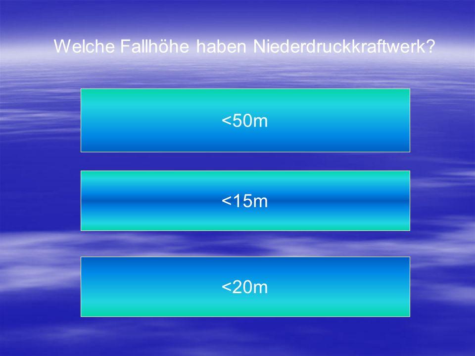 Welche Fallhöhe haben Niederdruckkraftwerk? <20m <50m <15m