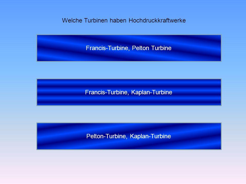 Welche Turbinen haben Hochdruckkraftwerke Francis-Turbine, Pelton Turbine Francis-Turbine, Kaplan-Turbine Pelton-Turbine, Kaplan-Turbine