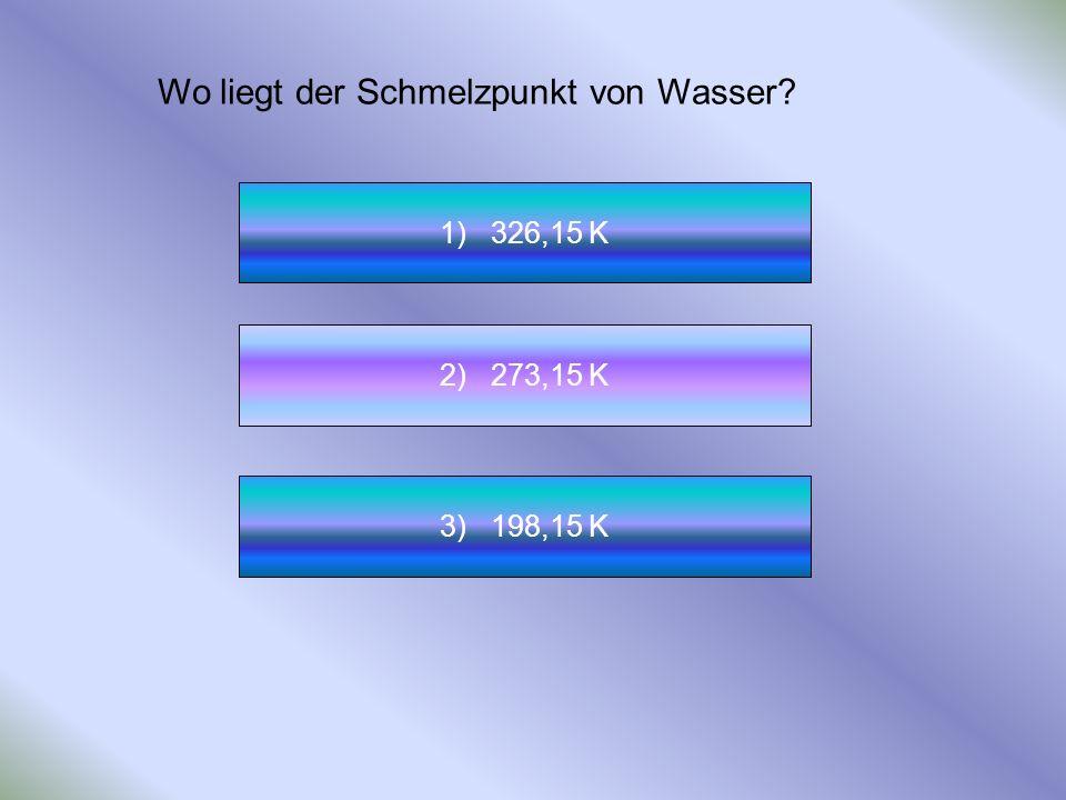 Wo liegt der Schmelzpunkt von Wasser? 1) 326,15 K 2) 273,15 K 3) 198,15 K