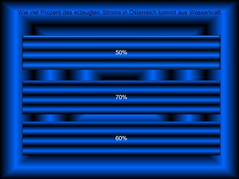 50% 70% 60% Wie viel Prozent des erzeugten Stroms in Österreich kommt aus Wasserkraft