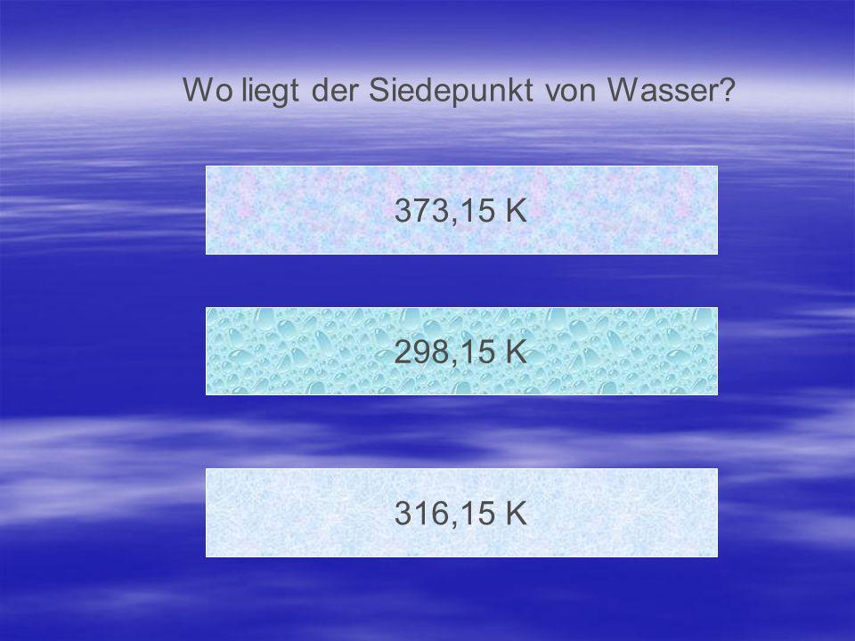 Wo liegt der Siedepunkt von Wasser? 373,15 K 316,15 K 298,15 K