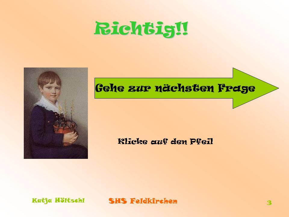 SHS Feldkirchen Katja Höltschl 3 Richtig!! Gehe zur nächsten Frage Klicke auf den Pfeil