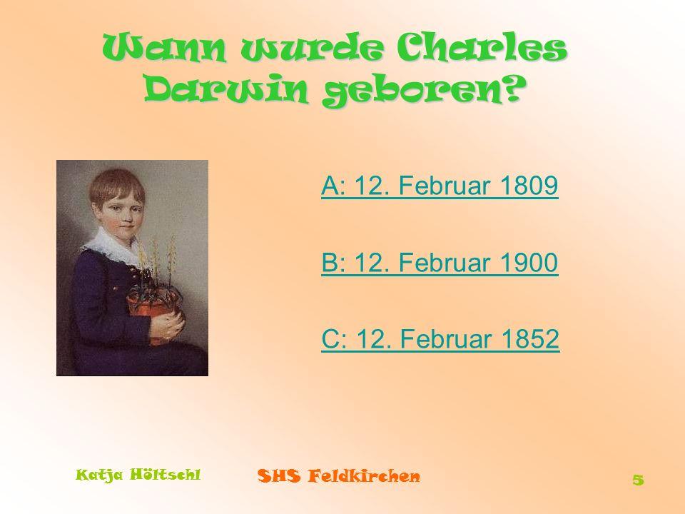 SHS Feldkirchen Katja Höltschl 5 Wann wurde Charles Darwin geboren? A: 12. Februar 1809 B: 12. Februar 1900 C: 12. Februar 1852