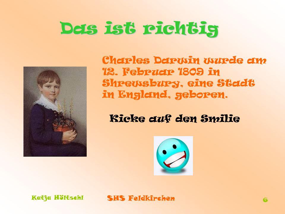 SHS Feldkirchen Katja Höltschl 6 Das ist richtig Charles Darwin wurde am 12. Februar 1809 in Shrewsbury, eine Stadt in England, geboren. Kicke auf den