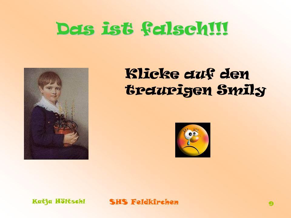 SHS Feldkirchen Katja Höltschl 9 Das ist falsch!!! Klicke auf den traurigen Smily