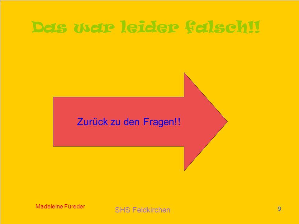 SHS Feldkirchen Madeleine Füreder 9 Das war leider falsch!! Zurück zu den Fragen!!