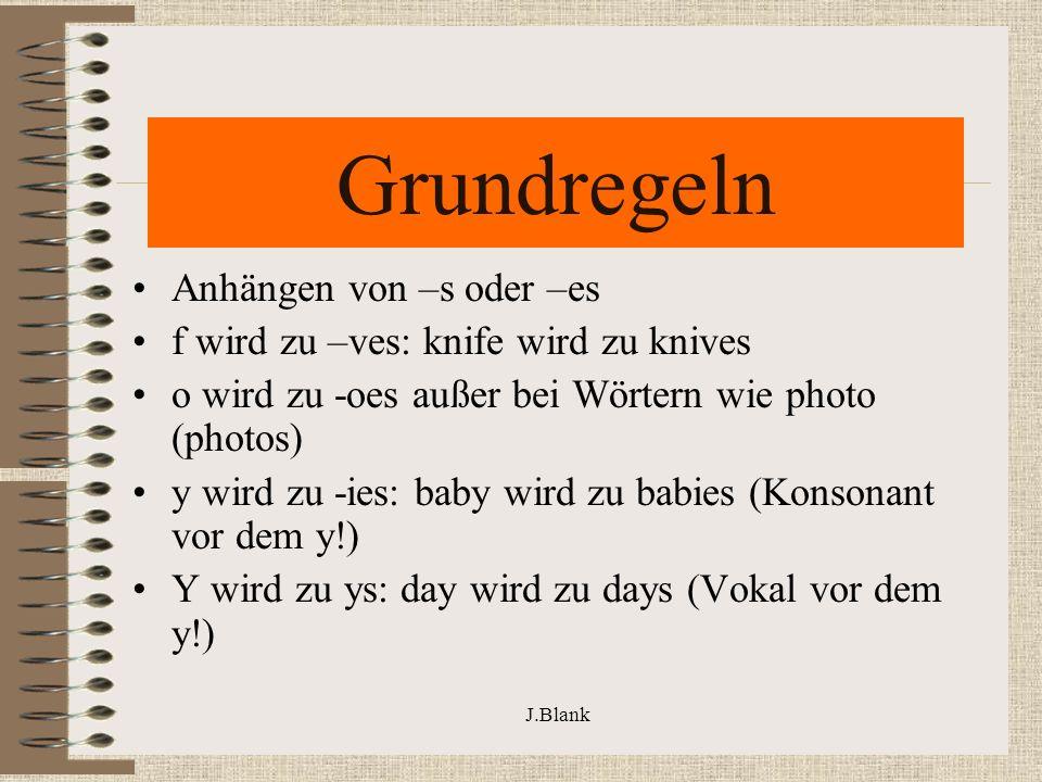 J.Blank Grundregeln Anhängen von –s oder –es f wird zu –ves: knife wird zu knives o wird zu -oes außer bei Wörtern wie photo (photos) y wird zu -ies: baby wird zu babies (Konsonant vor dem y!) Y wird zu ys: day wird zu days (Vokal vor dem y!)