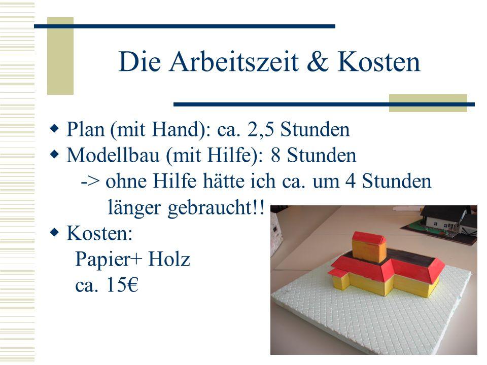 Die Arbeitszeit & Kosten Plan (mit Hand): ca. 2,5 Stunden Modellbau (mit Hilfe): 8 Stunden -> ohne Hilfe hätte ich ca. um 4 Stunden länger gebraucht!!