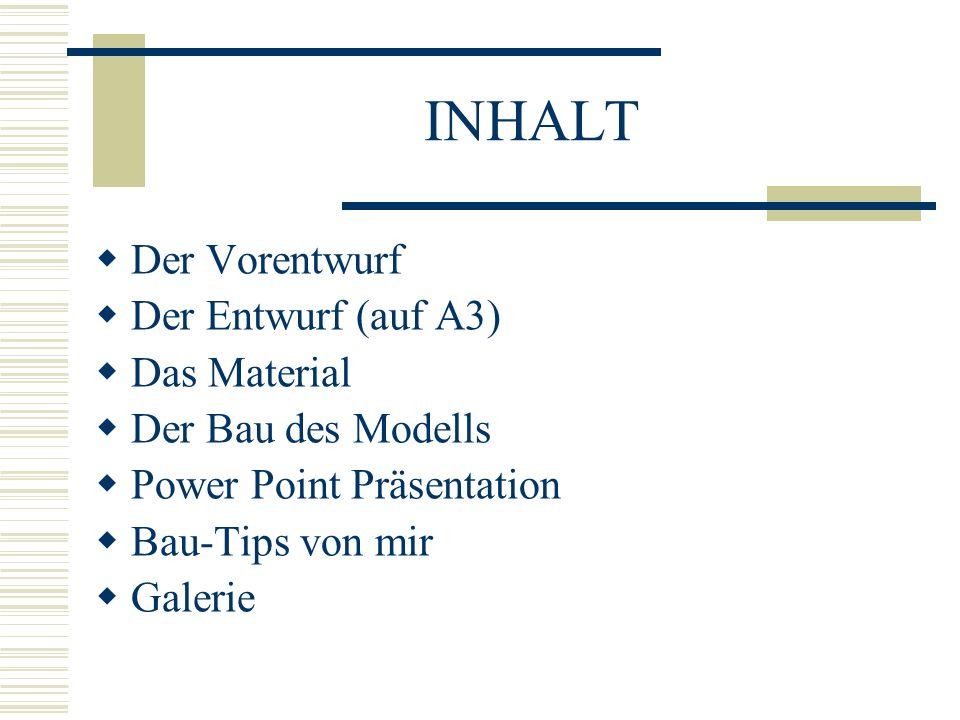 INHALT Der Vorentwurf Der Entwurf (auf A3) Das Material Der Bau des Modells Power Point Präsentation Bau-Tips von mir Galerie