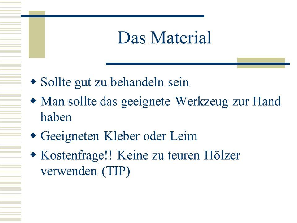 Das Material Sollte gut zu behandeln sein Man sollte das geeignete Werkzeug zur Hand haben Geeigneten Kleber oder Leim Kostenfrage!! Keine zu teuren H