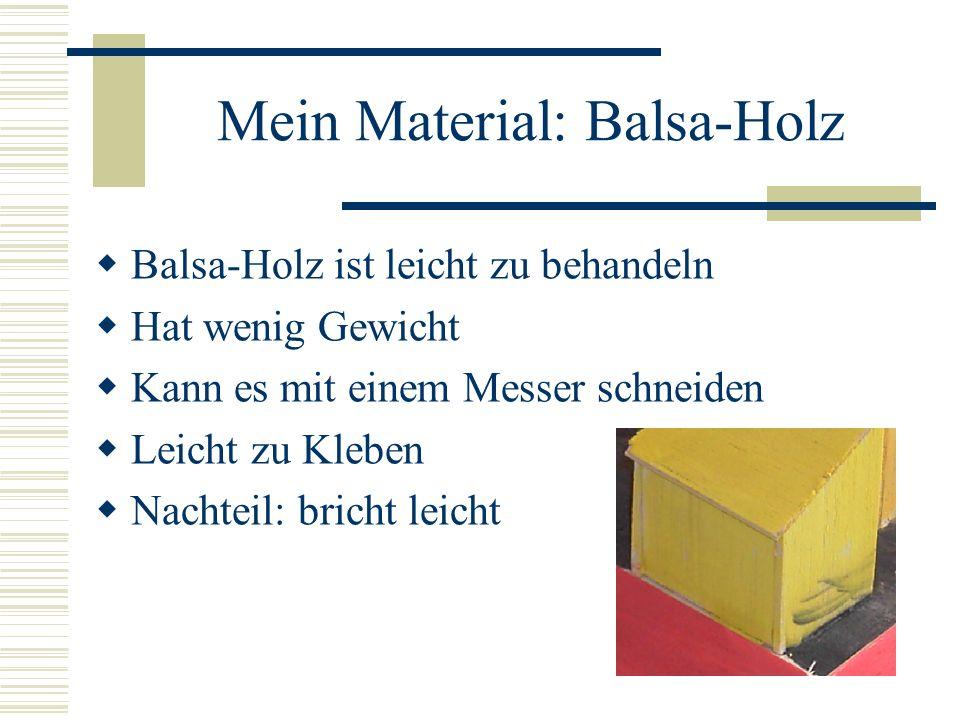 Mein Material: Balsa-Holz Balsa-Holz ist leicht zu behandeln Hat wenig Gewicht Kann es mit einem Messer schneiden Leicht zu Kleben Nachteil: bricht le