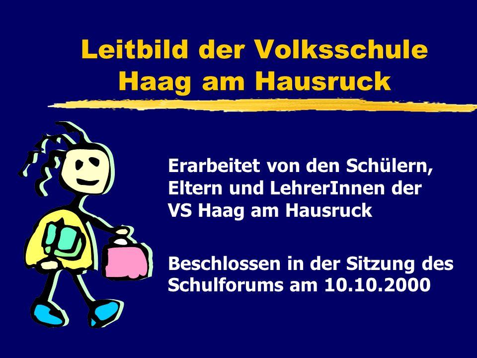 Leitbild der Volksschule Haag am Hausruck Erarbeitet von den Schülern, Eltern und LehrerInnen der VS Haag am Hausruck Beschlossen in der Sitzung des Schulforums am 10.10.2000