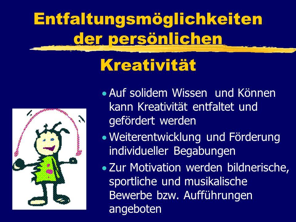 Entfaltungsmöglichkeiten der persönlichen Kreativität A uf solidem Wissen und Können kann Kreativität entfaltet und gefördert werden W eiterentwicklung und Förderung individueller Begabungen Z ur Motivation werden bildnerische, sportliche und musikalische Bewerbe bzw.