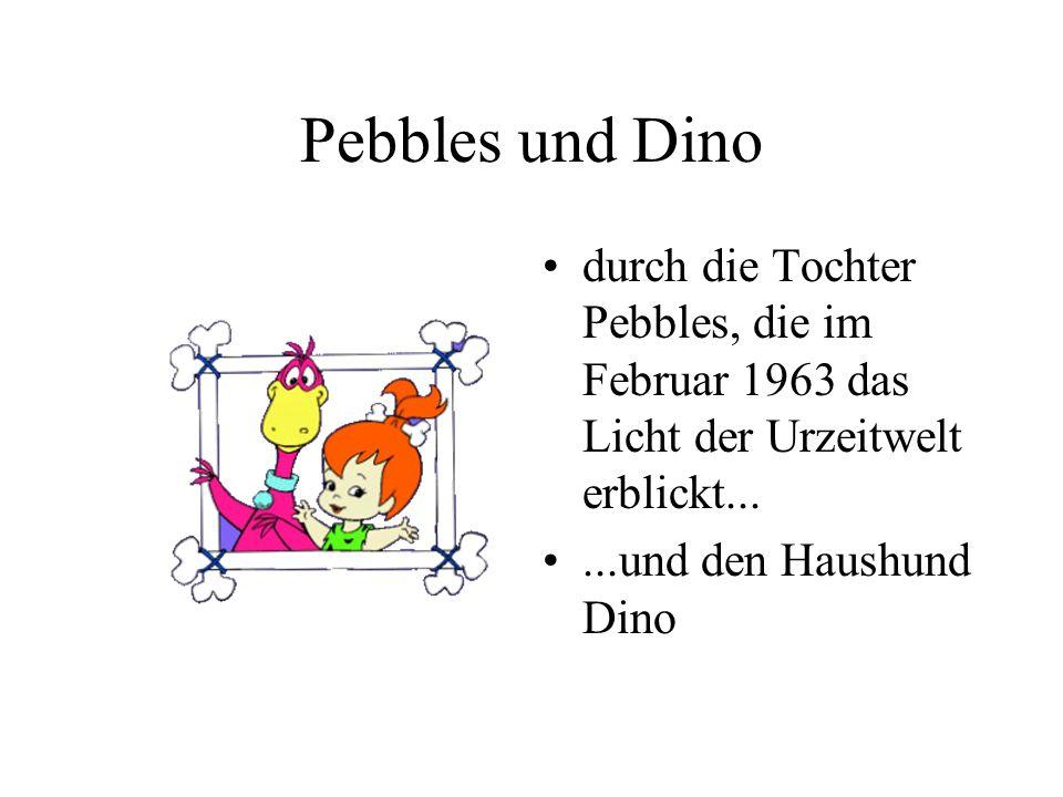 Pebbles und Dino durch die Tochter Pebbles, die im Februar 1963 das Licht der Urzeitwelt erblickt......und den Haushund Dino